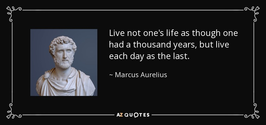 Live not one's life as though one had a thousand years, but live each day as the last. - Marcus Aurelius