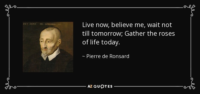 Live now, believe me, wait not till tomorrow; Gather the roses of life today. - Pierre de Ronsard