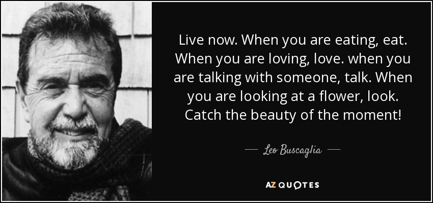 Leo Buscaglia Quote Live Now When You Are Eating Eat When You Are