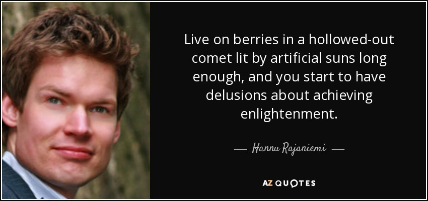Live on berries in a hollowed-out comet lit by artificial suns long enough, and you start to have delusions about achieving enlightenment. - Hannu Rajaniemi