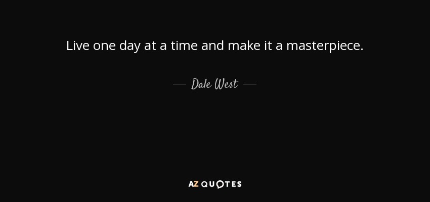 Live one day at a time and make it a masterpiece. - Dale West