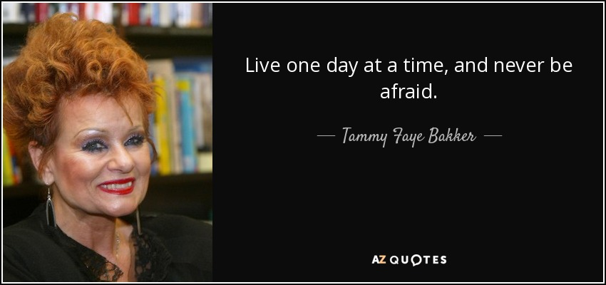 Live one day at a time, and never be afraid. - Tammy Faye Bakker