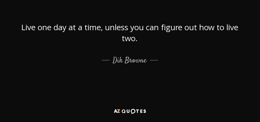 Live one day at a time, unless you can figure out how to live two. - Dik Browne
