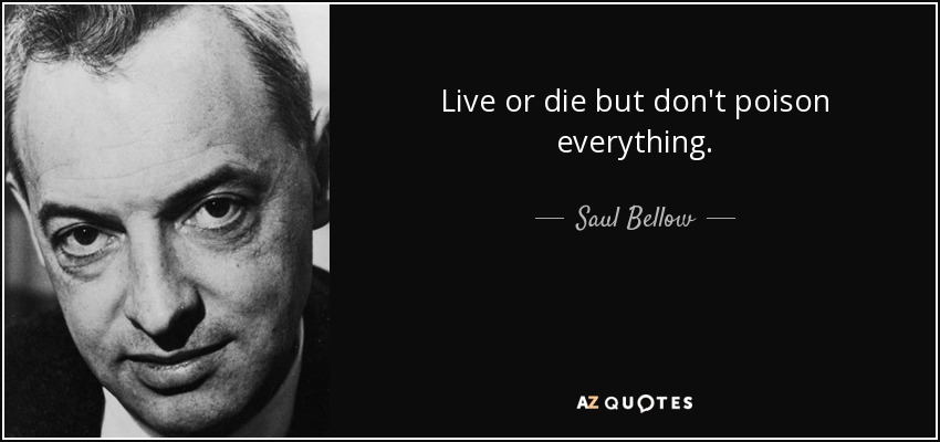 Live or die but don't poison everything. - Saul Bellow