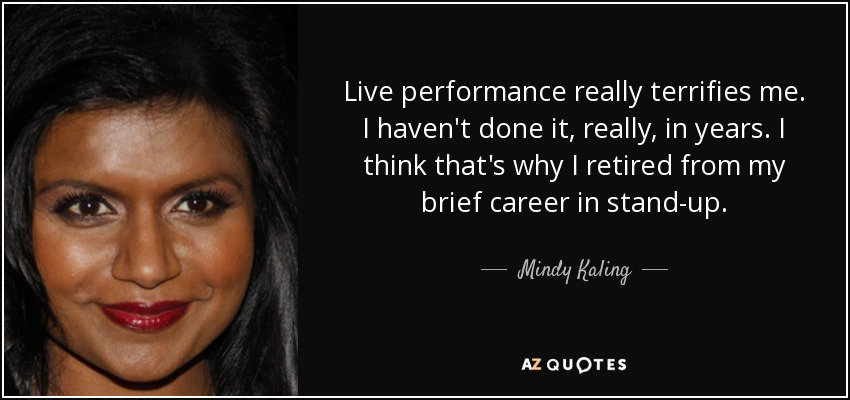 Live performance really terrifies me. I haven't done it, really, in years. I think that's why I retired from my brief career in stand-up. - Mindy Kaling