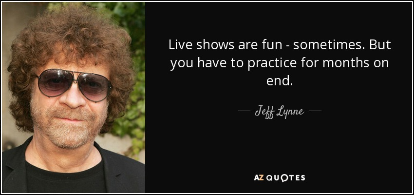 Live shows are fun - sometimes. But you have to practice for months on end. - Jeff Lynne