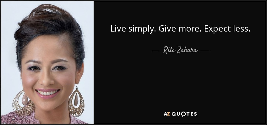Live simply. Give more. Expect less. - Rita Zahara