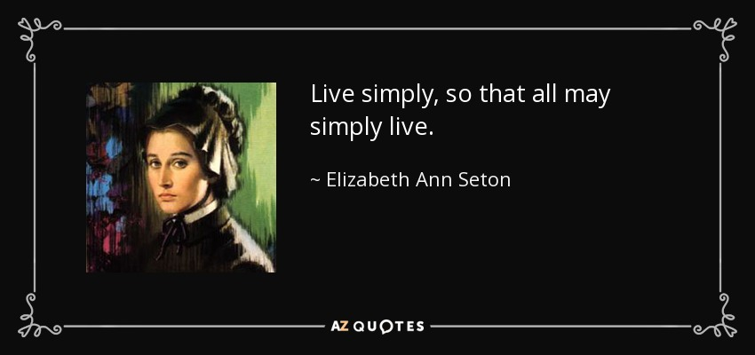Live simply, so that all may simply live. - Elizabeth Ann Seton