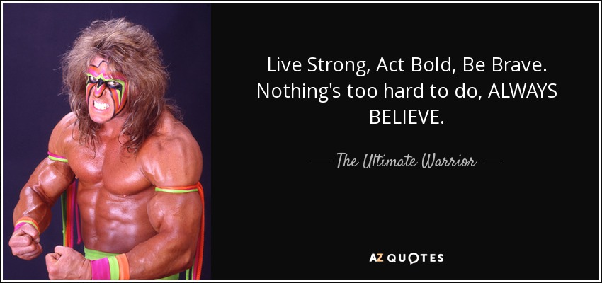 Live Strong, Act Bold, Be Brave. Nothing's too hard to do, ALWAYS BELIEVE. - The Ultimate Warrior
