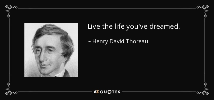 Live the life you've dreamed. - Henry David Thoreau