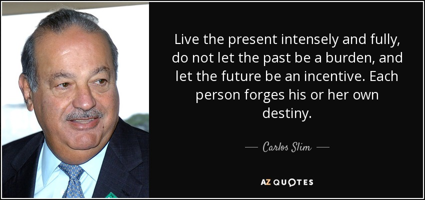 Live the present intensely and fully, do not let the past be a burden, and let the future be an incentive. Each person forges his or her own destiny. - Carlos Slim