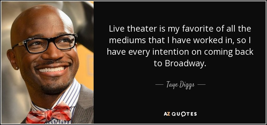 Live theater is my favorite of all the mediums that I have worked in, so I have every intention on coming back to Broadway. - Taye Diggs