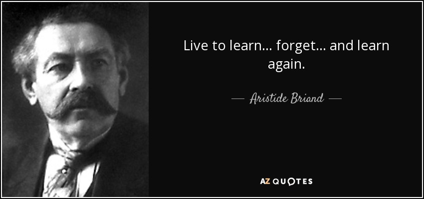 Live to learn . . . forget . . . and learn again. - Aristide Briand