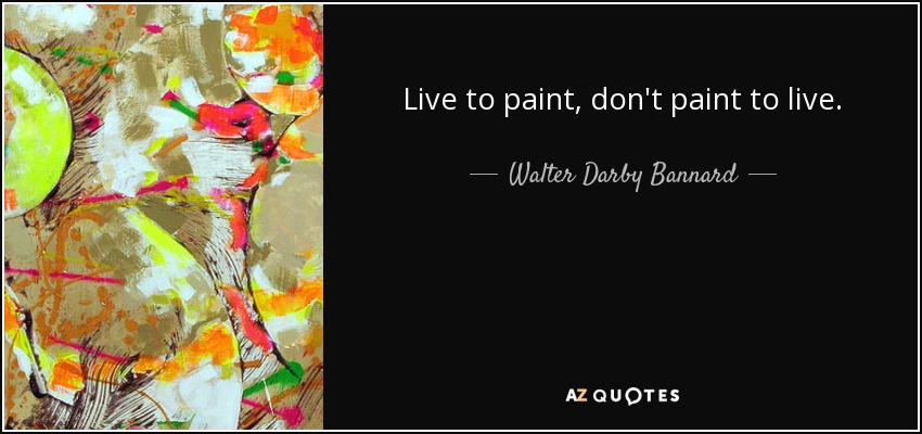 Live to paint, don't paint to live. - Walter Darby Bannard