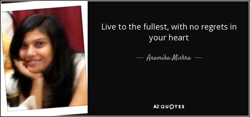 Live to the fullest, with no regrets in your heart - Anamika Mishra