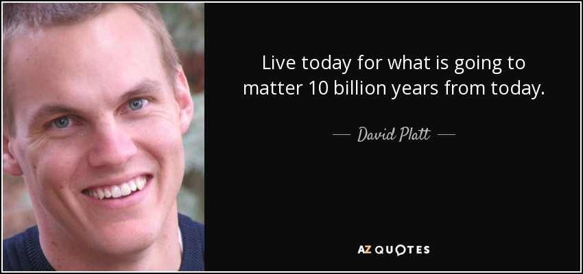 Live today for what is going to matter 10 billion years from today. - David Platt