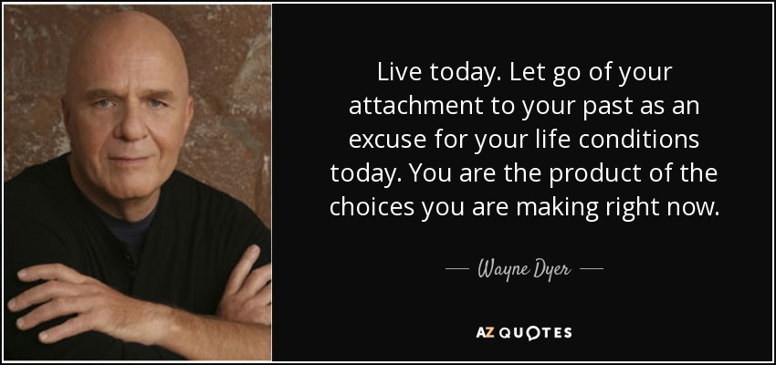 Live today. Let go of your attachment to your past as an excuse for your life conditions today. You are the product of the choices you are making right now. - Wayne Dyer