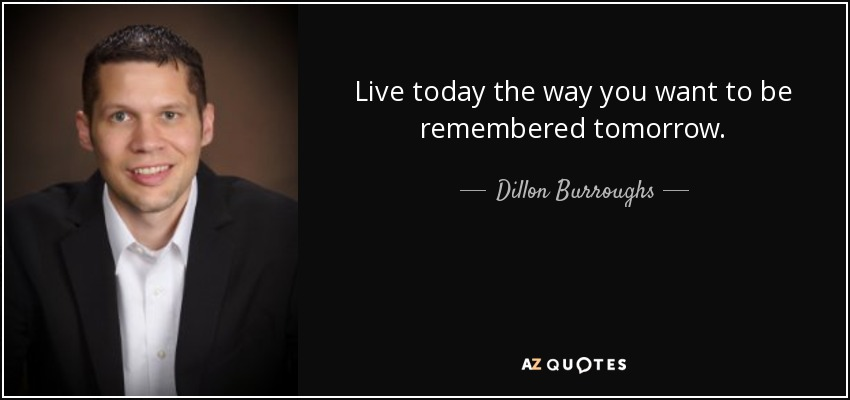 Live today the way you want to be remembered tomorrow. - Dillon Burroughs