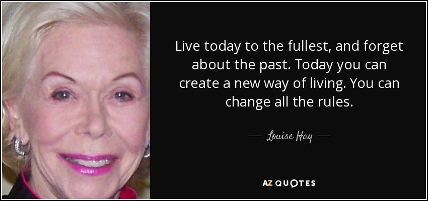 Live today to the fullest, and forget about the past. Today you can create a new way of living. You can change all the rules. - Louise Hay