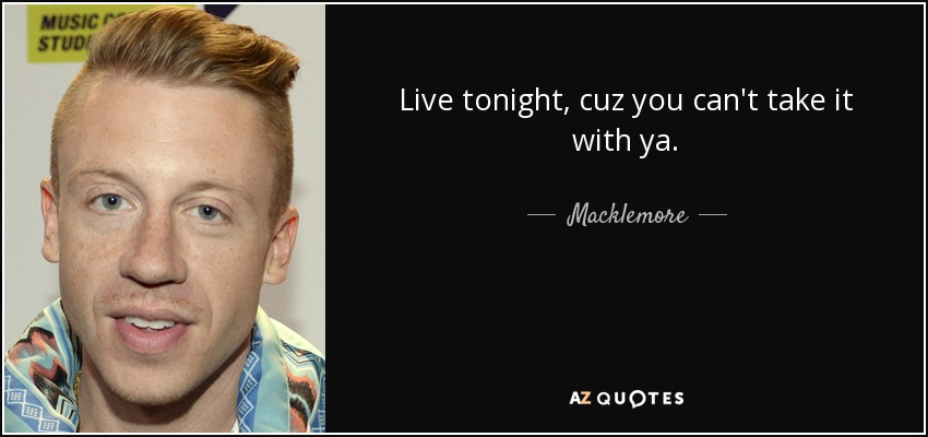 Live tonight, cuz you can't take it with ya. - Macklemore