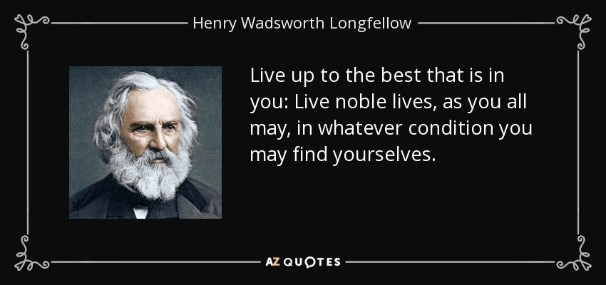 Live up to the best that is in you: Live noble lives, as you all may, in whatever condition you may find yourselves. - Henry Wadsworth Longfellow