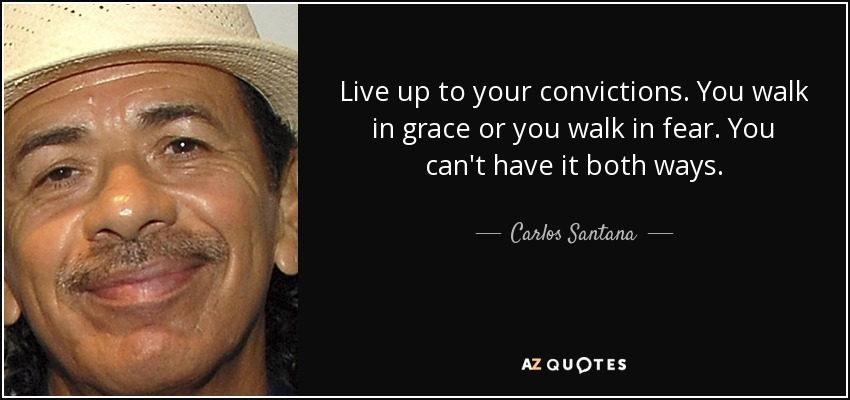 Live up to your convictions. You walk in grace or you walk in fear. You can't have it both ways. - Carlos Santana