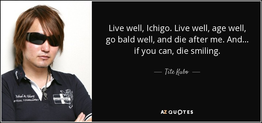 Live well, Ichigo. Live well, age well, go bald well, and die after me. And... if you can, die smiling. (Isshin Kurosaki) - Tite Kubo