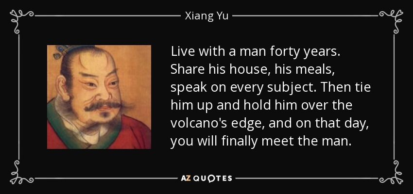 Live with a man forty years. Share his house, his meals, speak on every subject. Then tie him up and hold him over the volcano's edge, and on that day, you will finally meet the man. - Xiang Yu