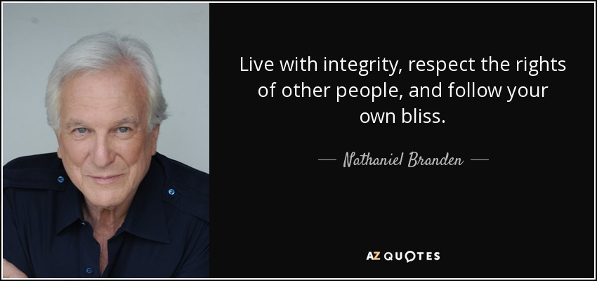 Live with integrity, respect the rights of other people, and follow your own bliss. - Nathaniel Branden