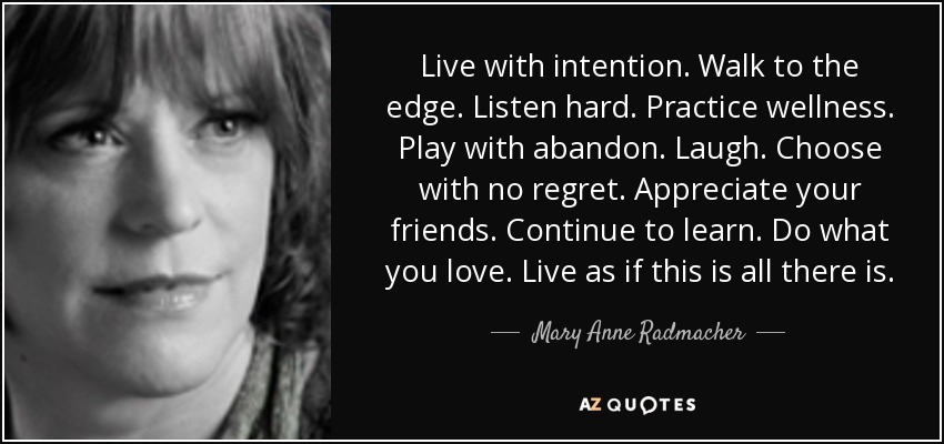 Live with intention. Walk to the edge. Listen hard. Practice wellness. Play with abandon. Laugh. Choose with no regret. Appreciate your friends. Continue to learn. Do what you love. Live as if this is all there is. - Mary Anne Radmacher