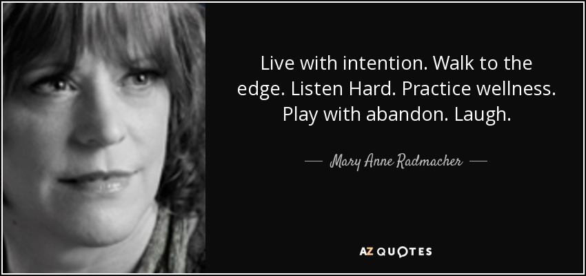 Live with intention. Walk to the edge. Listen Hard. Practice wellness. Play with abandon. Laugh. - Mary Anne Radmacher