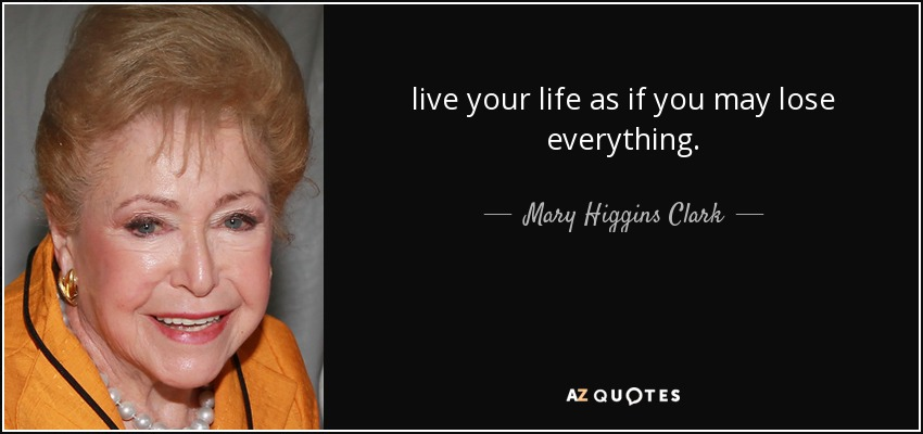 live your life as if you may lose everything. - Mary Higgins Clark