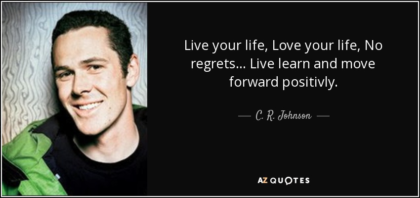 Live your life, Love your life, No regrets... Live learn and move forward positivly. - C. R. Johnson