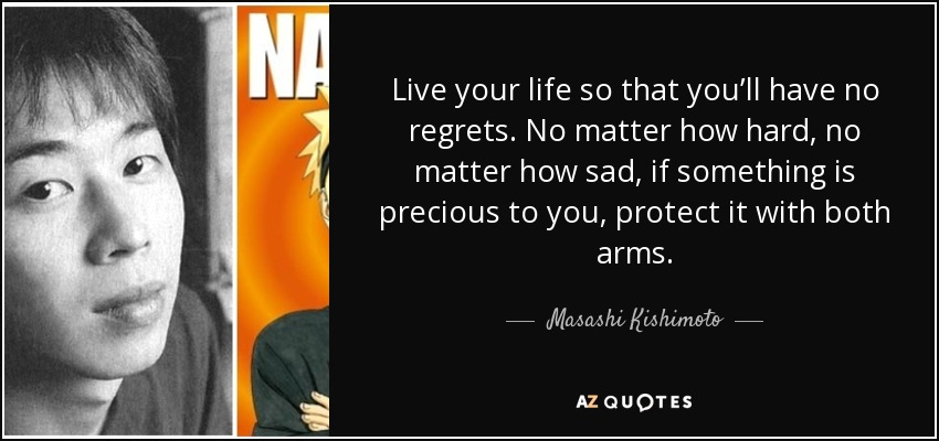 Live your life so that you'll have no regrets. No matter how hard, no matter how sad, if something is precious to you, protect it with both arms. - Masashi Kishimoto