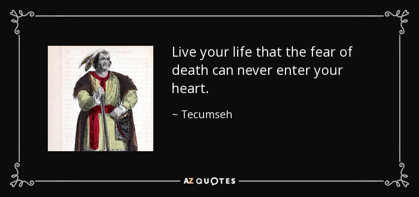 Live your life that the fear of death can never enter your heart. - Tecumseh