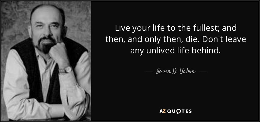 Live your life to the fullest; and then, and only then, die. Don't leave any unlived life behind. - Irvin D. Yalom