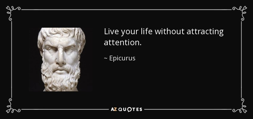 Live your life without attracting attention. - Epicurus