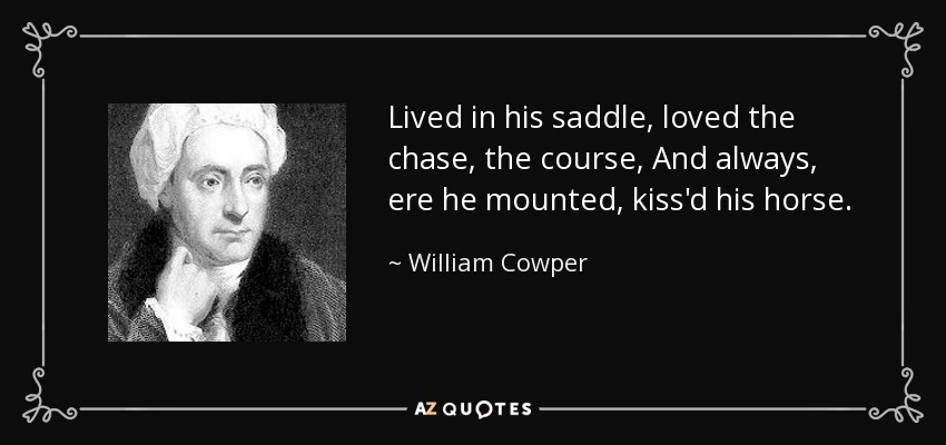 Lived in his saddle, loved the chase, the course, And always, ere he mounted, kiss'd his horse. - William Cowper