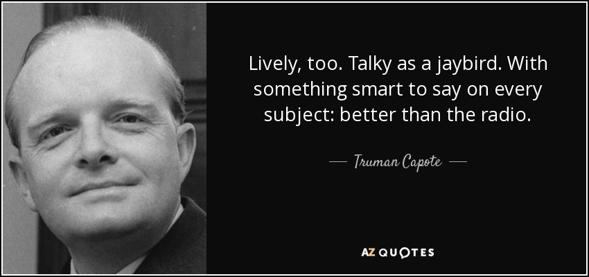 Lively, too. Talky as a jaybird. With something smart to say on every subject: better than the radio. - Truman Capote