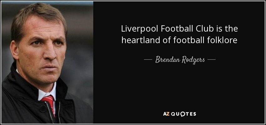 Liverpool Football Club is the heartland of football folklore - Brendan Rodgers