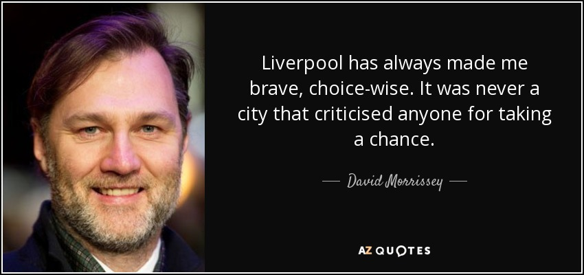 Liverpool has always made me brave, choice-wise. It was never a city that criticised anyone for taking a chance. - David Morrissey