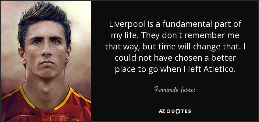 Liverpool is a fundamental part of my life. They don't remember me that way, but time will change that. I could not have chosen a better place to go when I left Atletico. - Fernando Torres