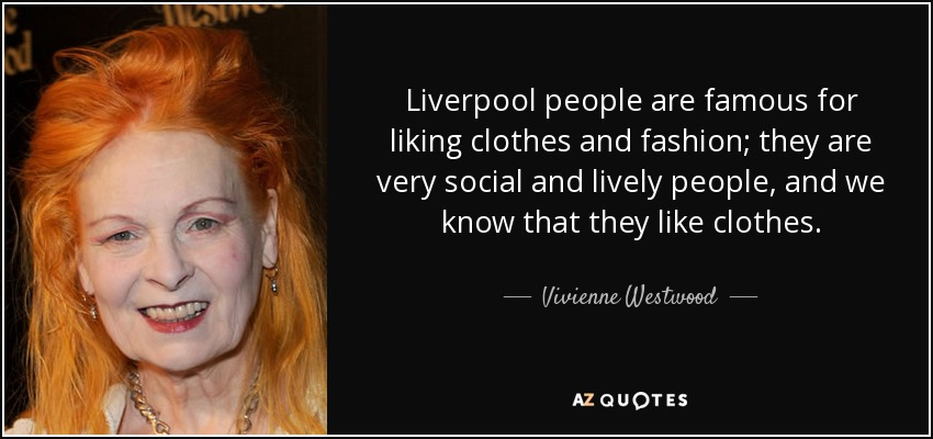 Liverpool people are famous for liking clothes and fashion; they are very social and lively people, and we know that they like clothes. - Vivienne Westwood