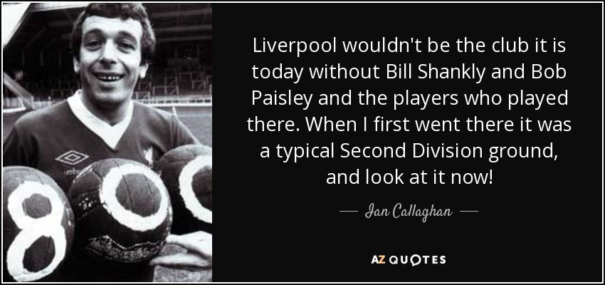 Liverpool wouldn't be the club it is today without Bill Shankly and Bob Paisley and the players who played there. When I first went there it was a typical Second Division ground, and look at it now! - Ian Callaghan