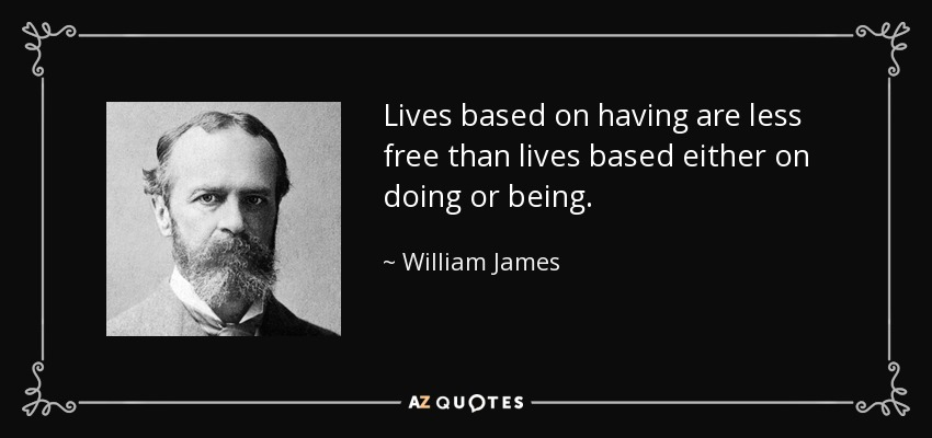 Lives based on having are less free than lives based either on doing or being. - William James