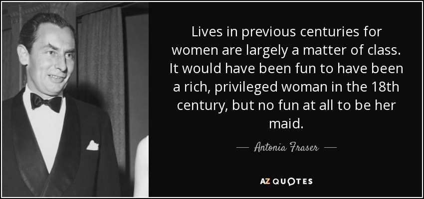 antonia fraser quote lives in previous centuries for women are lives in previous centuries for women are largely a matter of class it would have