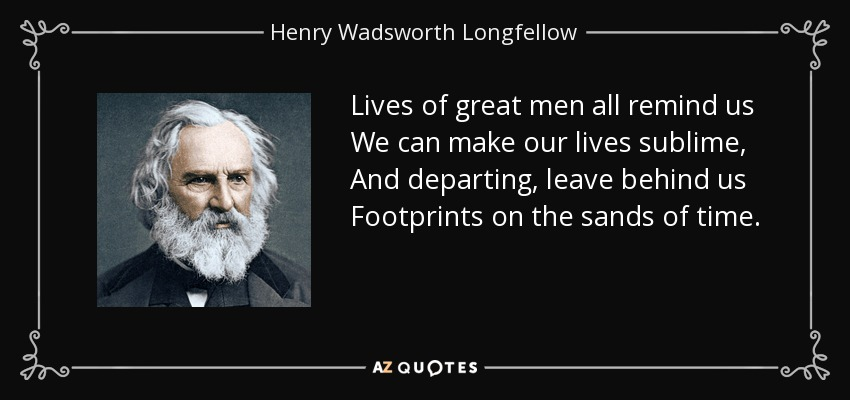 Lives of great men all remind us We can make our lives sublime, And departing, leave behind us Footprints on the sands of time. - Henry Wadsworth Longfellow