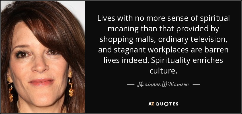 Lives with no more sense of spiritual meaning than that provided by shopping malls, ordinary television, and stagnant workplaces are barren lives indeed. Spirituality enriches culture. - Marianne Williamson