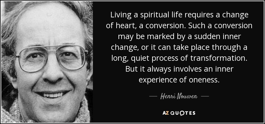 Living a spiritual life requires a change of heart, a conversion. Such a conversion may be marked by a sudden inner change, or it can take place through a long, quiet process of transformation. But it always involves an inner experience of oneness. - Henri Nouwen