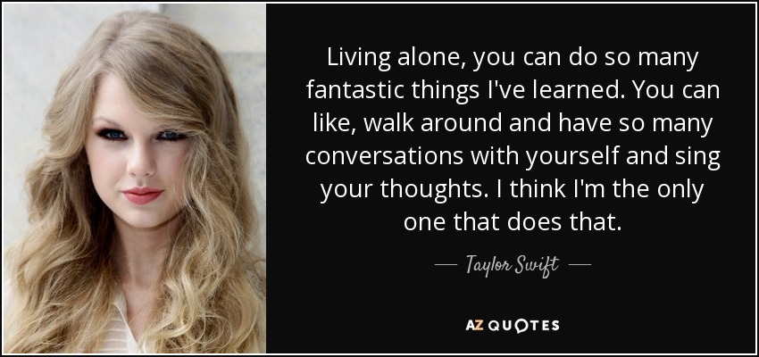 Living alone, you can do so many fantastic things I've learned. You can like, walk around and have so many conversations with yourself and sing your thoughts. I think I'm the only one that does that. - Taylor Swift
